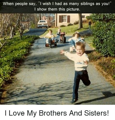 I Love My Brother Meme - when people say i wish i had as many siblings as you i