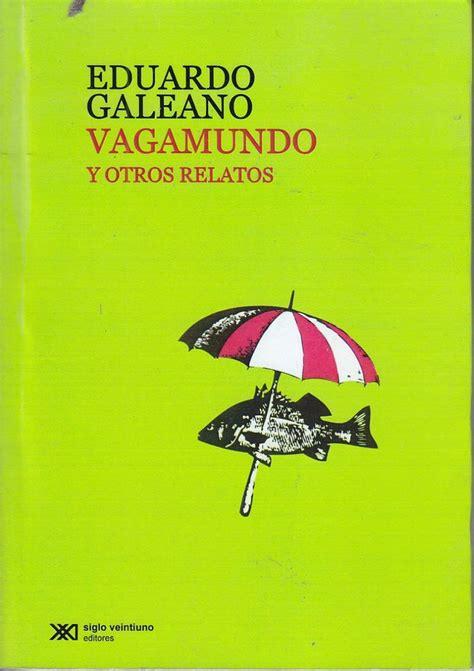 vagamundo y otros relatos 79 best eduardo galeano images on literature uruguay and writers