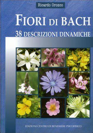 fiori di bach libri fiori di bach 38 descrizioni dinamiche ricardo orozco