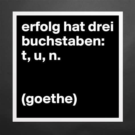 Erfolg Hat Drei Buchstaben by Erfolg Hat Drei Buchstaben T U N Goethe Museum