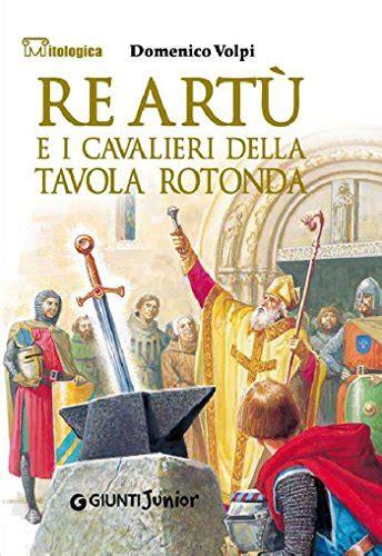re e i cavalieri della tavola rotonda libro re 249 e i cavalieri della tavola rotonda mitologica