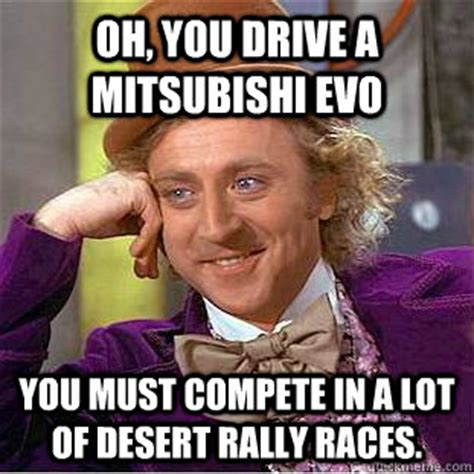 Lancer Memes - oh you drive a mitsubishi evo you must compete in a lot