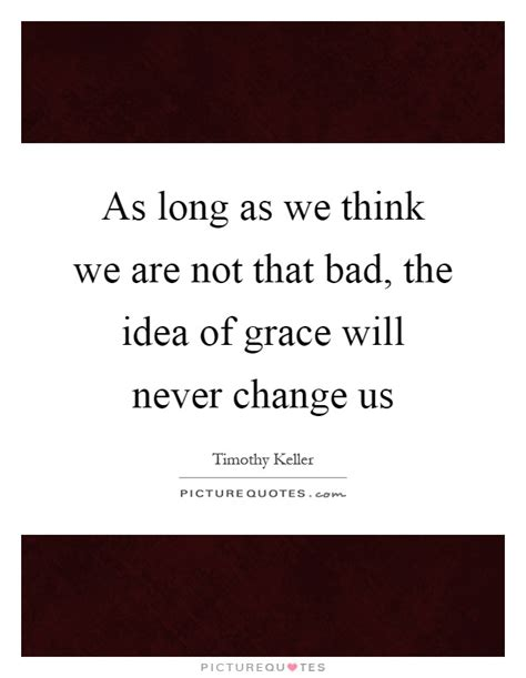 as long as we think we are not that bad the idea of grace