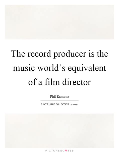 film producer quotes the record producer is the music world s equivalent of a