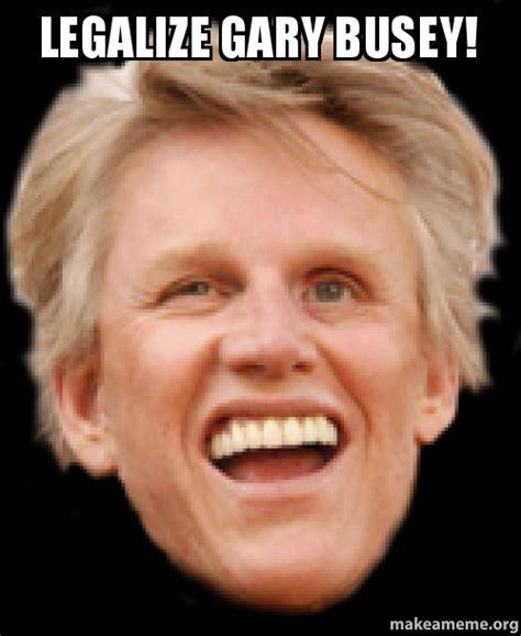 Gary Busey Meme - legalize gary busey make a meme