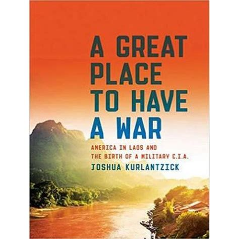 a great place to a war america in laos and the birth of a cia books review a great place to a war america in laos and
