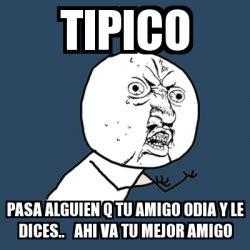 Memes Generator En Espaã Ol - meme y u no tipico pasa alguien q tu amigo odia y le