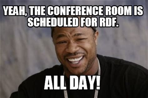 All Day Meme - meme creator yeah the conference room is scheduled for