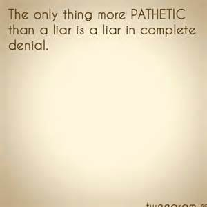 the only thing more pathetic than a liar is a liar in