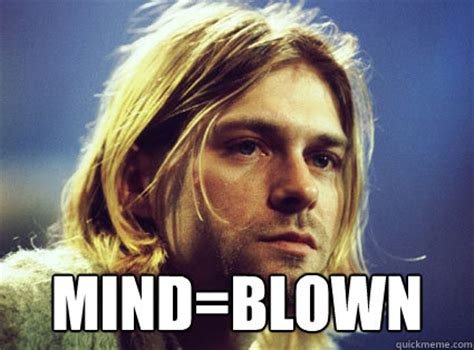 Mind Blowing Meme - mind blown kurt cobain quickmeme