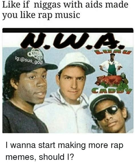 Rap Music Meme - like if niggas with aids made you like rap music lg sus