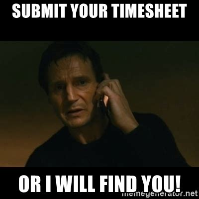 Submit Meme - submit your timesheet or i will find you liam neeson taken meme generator