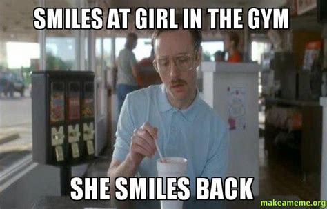 Girls At The Gym Meme - smiles at girl in the gym she smiles back things are