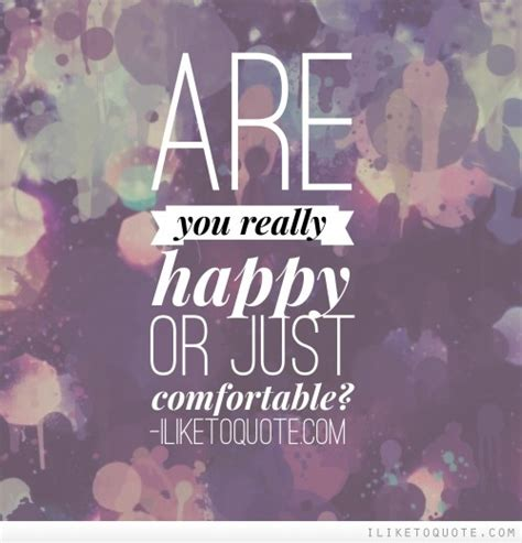 are you comfortable are you really happy or just comfortable