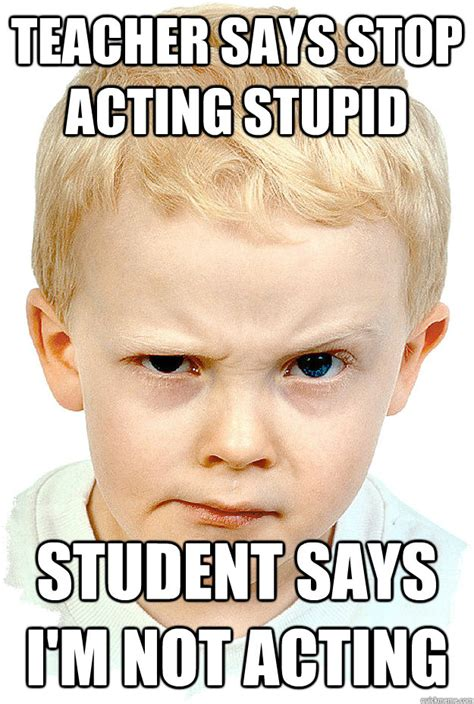 Stupid Boy Meme - teacher says stop acting stupid student says i m not