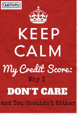 You Dont To A Credit Rating To Be Able To Borrow Funds by My Credit Score Why I Don T Care And Neither Should You
