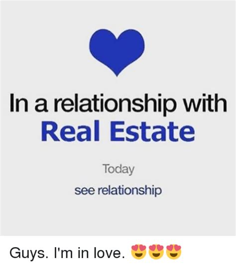 Real Relationship Memes - in a relationship with real estate today see relationship