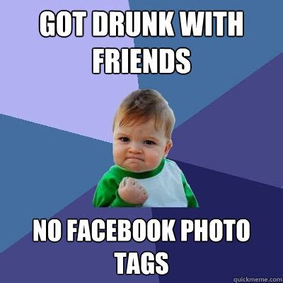 Drunk Friend Memes - got drunk with friends no facebook photo tags success