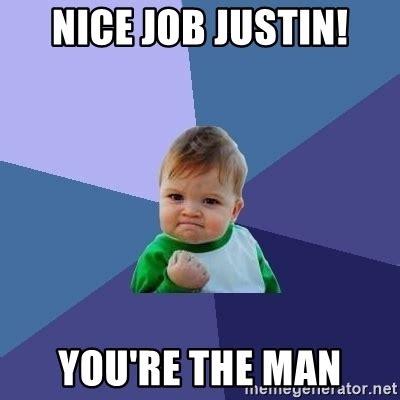 You Re The Man Meme - nice job justin you re the man success kid meme generator