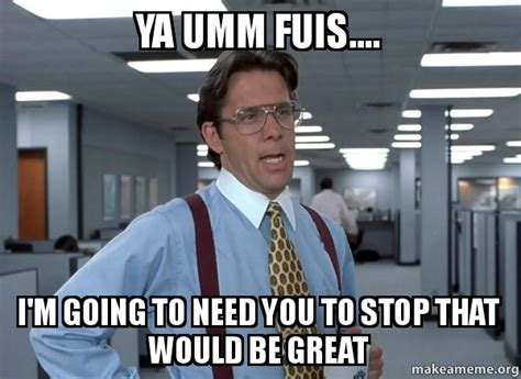 Office Space That Would Be Great Meme - ya umm fuis i m going to need you to stop that would