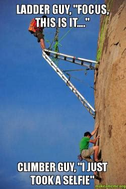 Ladder Meme - ladder guy quot focus this is it quot climber guy quot i just