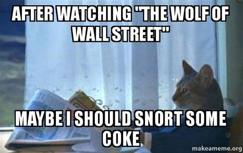 Sophisticated Cat Meme Generator - after watching quot the wolf of wall street quot maybe i should