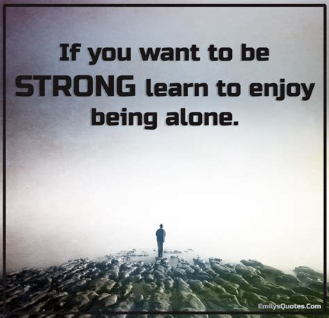 how to a to be alone if you want to be strong learn to enjoy being alone popular inspirational quotes at