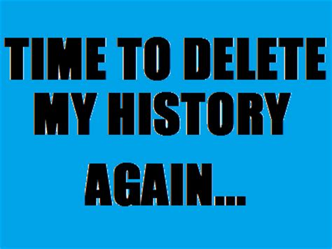 Delete Meme - time to delete my history again trending images gallery