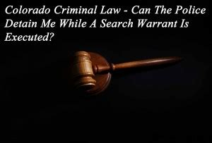 Juvenile Warrant Search Colorado Criminal Can The Detain Me While A Search Warrant Is Executed