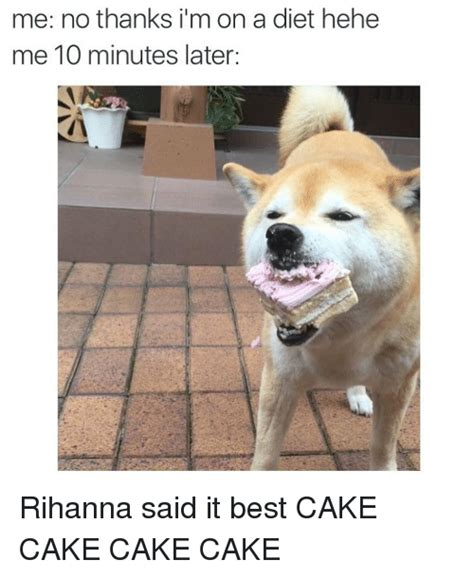No Cake Meme - me no thanks i m on a diet hehe me 10 minutes later