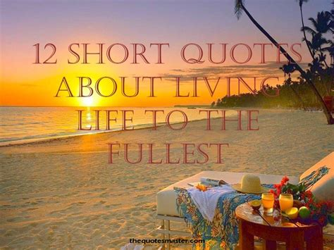 quotes about living to the fullest 12 quotes about living to the fullest