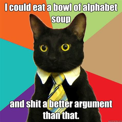 Eat Shit Meme - i could eat a bowl of alphabet soup and shit a better