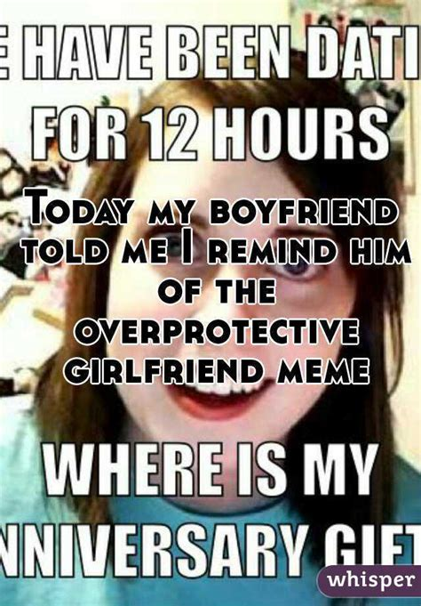 Overprotective Girlfriend Meme - today my boyfriend told me i remind him of the