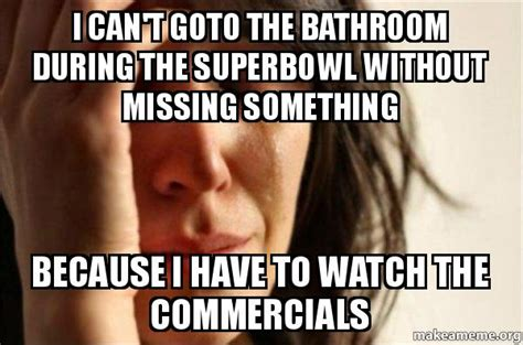 Because I Can Meme - i can t goto the bathroom during the superbowl without