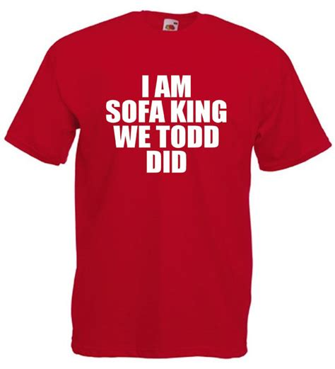 I Am Sofa King We Todd Did Funny Offensive Joke T Shirt I Am Sofa King
