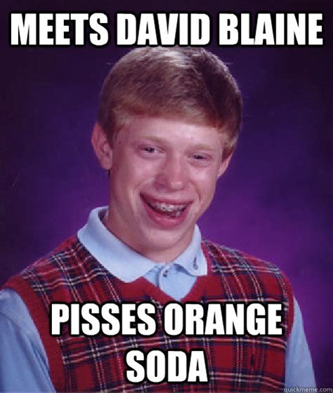 Blaine Meme - meets david blaine pisses orange soda bad luck brian