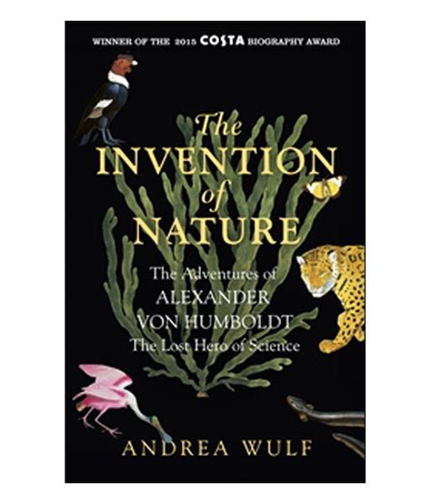 the invention of nature alexander von humboldt s the invention of nature the adventures of alexander von humboldt the lost hero of science