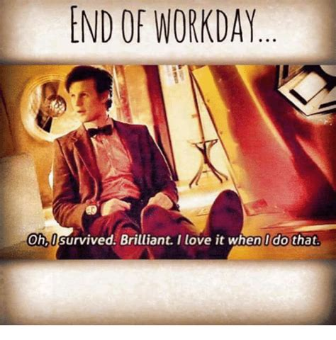 End Of Work Day Meme - 25 best memes about brilliant brilliant memes