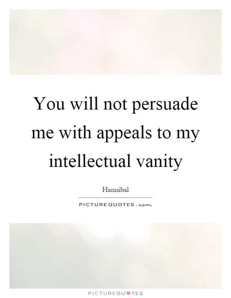 you will not persuade me with appeals to intellectual