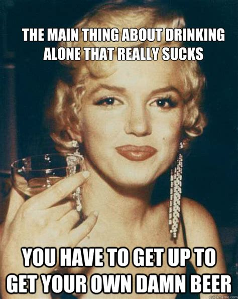 Drinking Alone Meme - the main thing about drinking alone that really sucks you