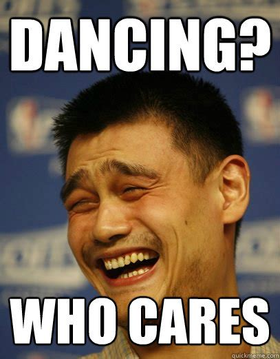 Who Cares Meme - dancing who cares yao ming quickmeme