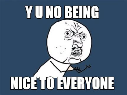 Y U So Meme Generator - meme creator y u no being nice to everyone meme