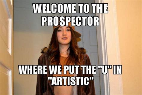 Scumbag Stacy Meme Generator - welcome to the prospector where we put the quot u quot in