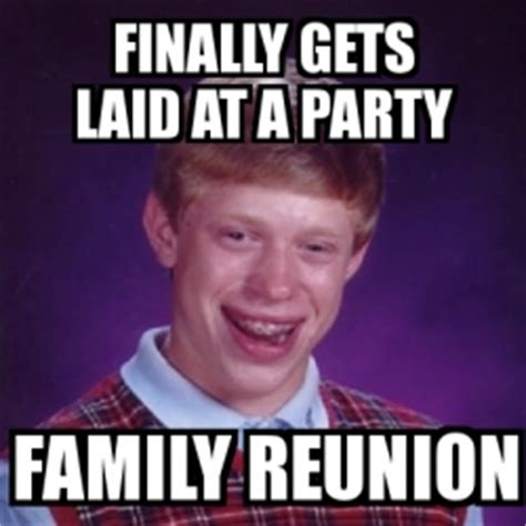 Family Reunion Meme - meme bad luck brian finally gets laid at a party family