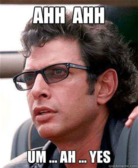 Ahh Meme - ahh ahh um ah yes jeff goldblum quickmeme