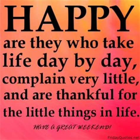 Take Life Day By Day And Be Grateful For The Little Things - upbeat quotes happy friday quotesgram