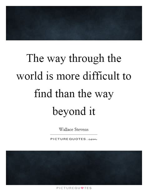 the way through the the way through the world is more difficult to find than the way picture quotes
