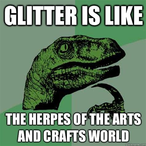 Glitter Meme - glitter is like the herpes of the arts and crafts world