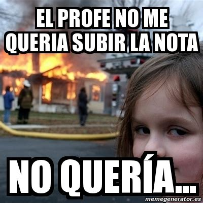 Disaster Girl Meme Generator - meme disaster girl el profe no me queria subir la nota