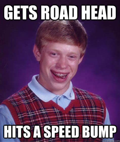 Speed Bump Meme - gets road head hits a speed bump bad luck brian quickmeme
